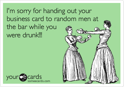 I'm sorry for handing out your business card to random men at