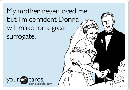 My mother never loved me, but I'm confident Donna will make for a