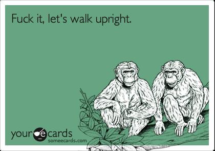 Fuck it, let's walk upright.