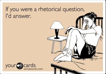 If you were a rhetorical question,I'd answer.