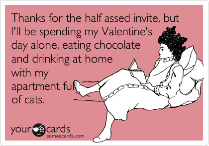 Thanks for the half assed invite, but I'll be spending my Valentine'sday alone, eating chocolateand drinking at homewith myapartment fullof cats.