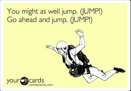 You might as well jump. (JUMP!) Go ahead and jump. (JUMP!)