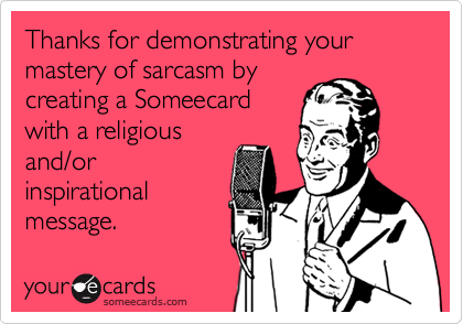 Thanks for demonstrating your mastery of sarcasm bycreating a Someecardwith a religiousand/orinspirationalmessage.