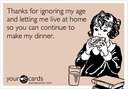 Thanks for ignoring my ageand letting me live at homeso you can continue tomake my dinner.