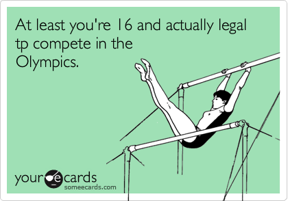 At least you're 16 and actually legal tp compete in the