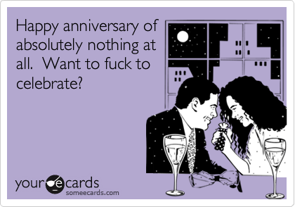 Happy anniversary ofabsolutely nothing atall.  Want to fuck to celebrate?