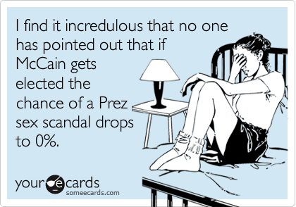 I find it incredulous that no onehas pointed out that ifMcCain getselected thechance of a Prez sex scandal dropsto 0%.