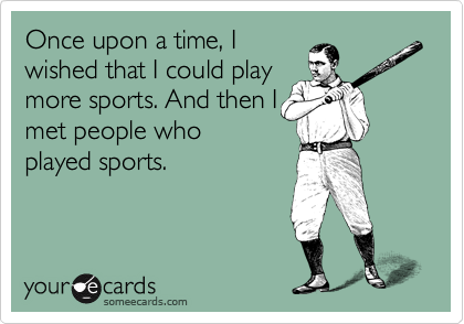Once upon a time, I wished that I could play more sports. And then I met people who played sports.