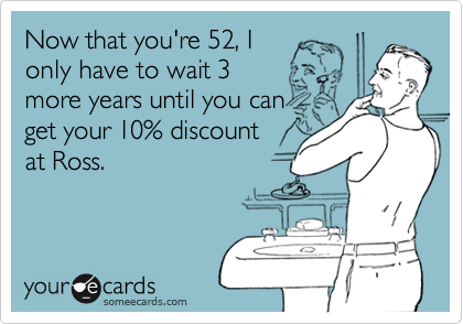 Now that you're 52, I only have to wait 3more years until you canget your 10% discount at Ross.