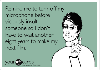 Remind me to turn off my microphone before I viciously insult someone so I don't have to wait another eight years to make my next film.