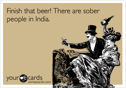 Finish that beer! There are sober people in India.