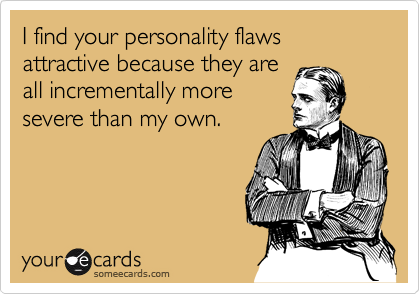 I find your personality flaws attractive because they are all incrementally more severe than my own.