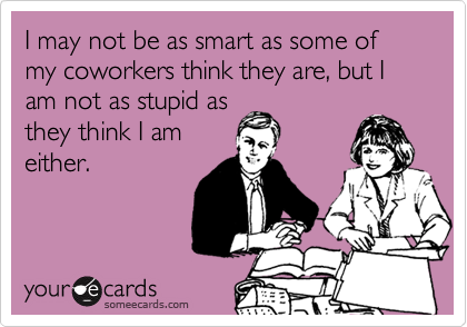 I may not be as smart as some of my coworkers think they are, but I am not as stupid asthey think I ameither.