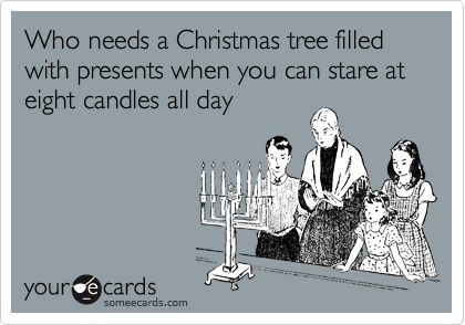 Who needs a Christmas tree filled with presents when you can stare at eight candles all day
