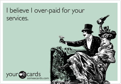 I believe I over-paid for your services.