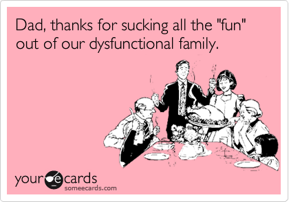 "Dad, thanks for sucking all the ""fun"" out of our dysfunctional family."