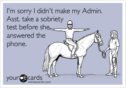 I'm sorry I didn't make my Admin. Asst. take a sobriety