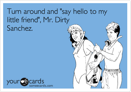 """Turn around and """"say hello to my little friend"""", Mr. DirtySanchez."""