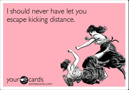 I should never have let youescape kicking distance.