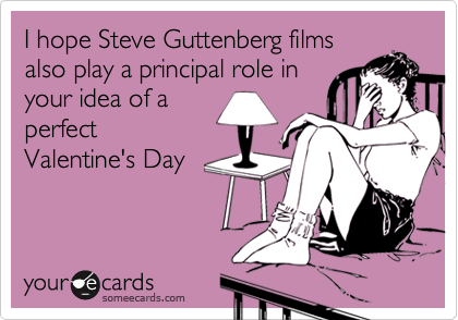 I hope Steve Guttenberg filmsalso play a principal role inyour idea of aperfectValentine's Day
