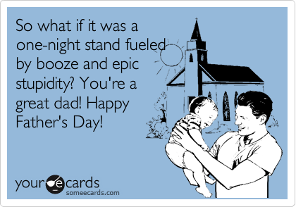 So what if it was a one-night stand fueled by booze and epic stupidity? You're a great dad! Happy Father's Day!