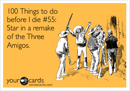 100 Things to do before I die %2355: Star in a remake of the Three Amigos.