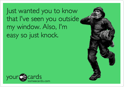 Just wanted you to know that I've seen you outside my window. Also, I'm easy so just knock.