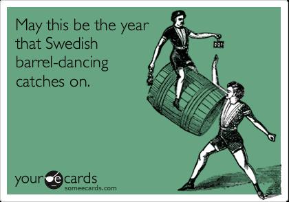 May this be the yearthat Swedishbarrel-dancingcatches on.