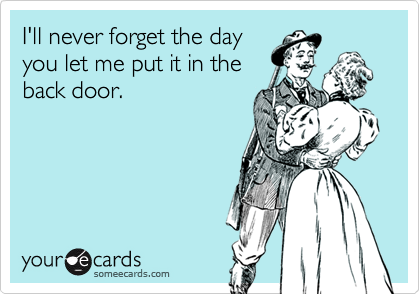 I'll never forget the dayyou let me put it in theback door.