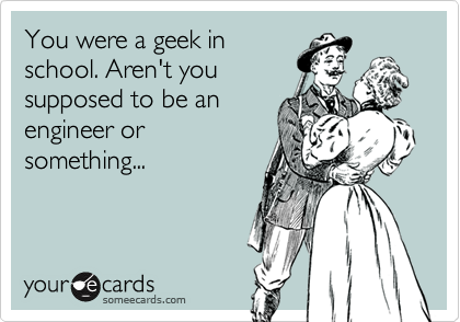 You were a geek inschool. Aren't yousupposed to be anengineer orsomething...