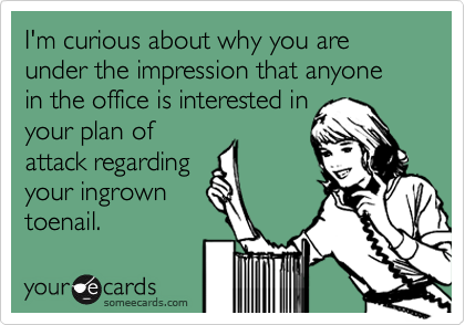 I'm curious about why you are under the impression that anyone in the office is interested in 
