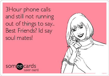 3Hour phone calls and still not running out of things to say.. Best Friends? Id say soul mates!