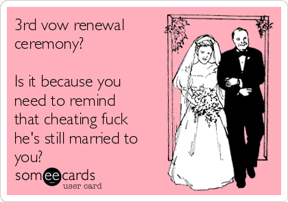 3rd vow renewal ceremony?    Is it because you need to remind that cheating fuck he's still married to you?