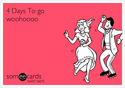 4 days to go woohoooo weddings ecard rh someecards com woohoobox woohoo4u