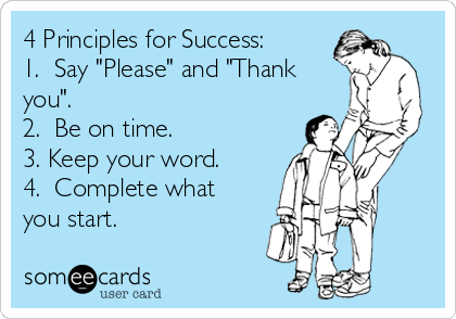 """4 Principles for Success: 1.  Say """"Please"""" and """"Thank you"""". 2.  Be on time. 3. Keep your word. 4.  Complete what you start."""