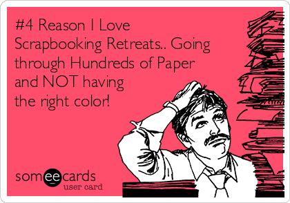 #4 Reason I Love Scrapbooking Retreats.. Going through Hundreds of Paper and NOT having the right color!