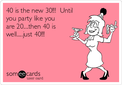 40 is the new 30!!!  Until you party like you are 20....then 40 is well.....just 40!!!