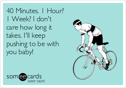 40 Minutes. 1 Hour? 1 Week? I don't care how long it takes. I'll keep pushing to be with you baby!