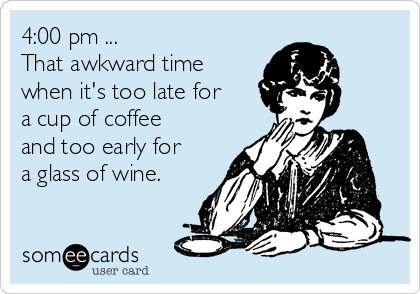 Image result for too late for coffee too early for wine