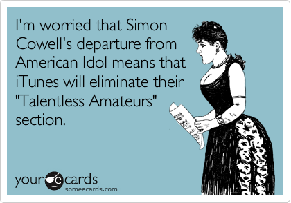 """I'm worried that Simon Cowell's departure from American Idol means that iTunes will eliminate their """"Talentless Amateurs"""" section."""