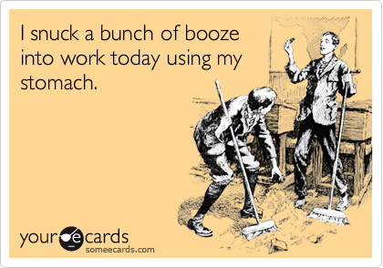 someecards.com - I snuck a bunch of booze into work today using my stomach.