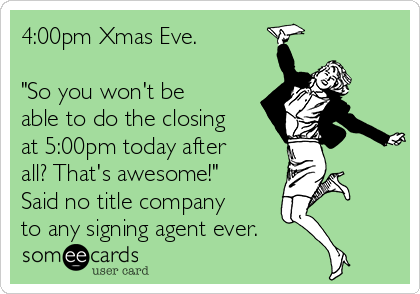 """4:00pm Xmas Eve.   """"So you won't be able to do the closing at 5:00pm today after all? That's awesome!"""" Said no title company to any signing agent ever."""