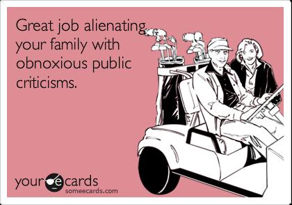 Great job alienatingyour family withobnoxious publiccriticisms.