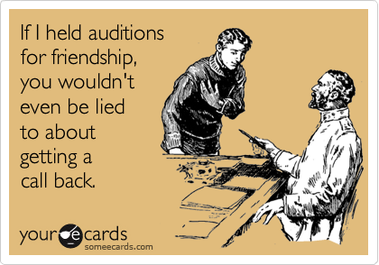 If I held auditions  for friendship,  you wouldn't even be lied  to about  getting a  call back.