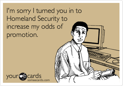 I'm sorry I turned you in to Homeland Security to