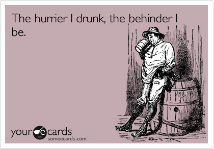 The hurrier I drunk, the behinder I be.