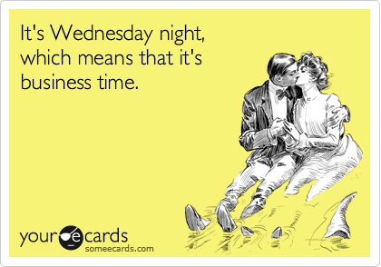 It's Wednesday night,  which means that it's  business time.
