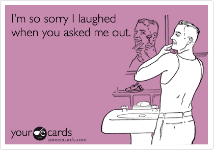 I'm so sorry I laughedwhen you asked me out.