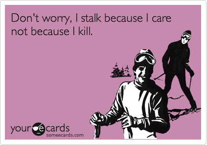 Don't worry, I stalk because I care not because I kill.