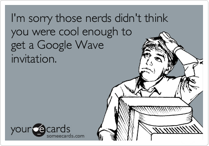 I'm sorry those nerds didn't think you were cool enough to get a Google Wave invitation.